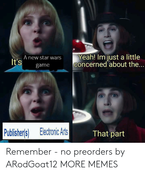 The A: Yeah! Im just a little  concerned about the...  A new star wars  It's  game  Publisher's) Electronic Arts  That part Remember - no preorders by ARodGoat12 MORE MEMES