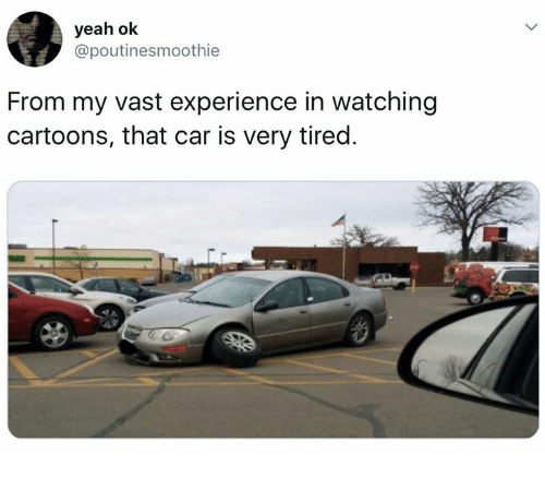 Dank, Yeah, and Cartoons: yeah ok  @poutinesmoothie  From my vast experience in watching  cartoons, that car is very tired