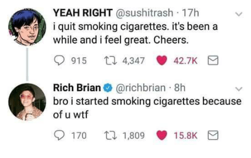 yeah right: YEAH RIGHT @sushitrash 17h  i quit smoking cigarettes. it's been a  while and i feel great. Cheers.  915 t 4347 42.7K  Rich Brian@richbrian 8h  bro i started smoking cigarettes because  of u wtf  170 口1.809 15.BK