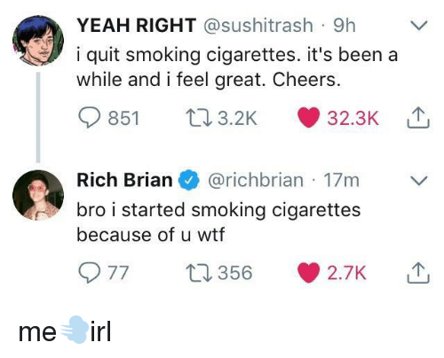 yeah right: YEAH RIGHT @sushitrash 9h  i quit smoking cigarettes. it's been a  while and i feel great. Cheers.  851 03.2K 32.3K  Rich Brian@richbrian 17m  bro i started smoking cigarettes  because of u wtf  977 356 2.7K me💨irl