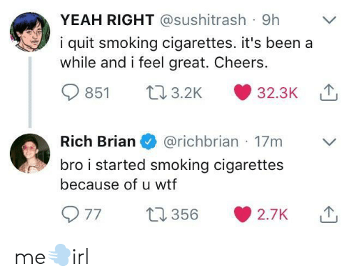 yeah right: YEAH RIGHT @sushitrash 9h  i quit smoking cigarettes. it's been a  while and i feel great. Cheers.  851 03.2K 32.3K  Rich Brian@richbrian 17m  bro i started smoking cigarettes  because of u wtf me💨irl