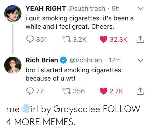 yeah right: YEAH RIGHT @sushitrash 9h  i quit smoking cigarettes. it's been a  while and i feel great. Cheers.  3.2K  32.3K  851  Rich Brian  @richbrian 17m  bro i started smoking cigarettes  because of u wtf  77  t1356  2.7K me💨irl by Grayscalee FOLLOW 4 MORE MEMES.