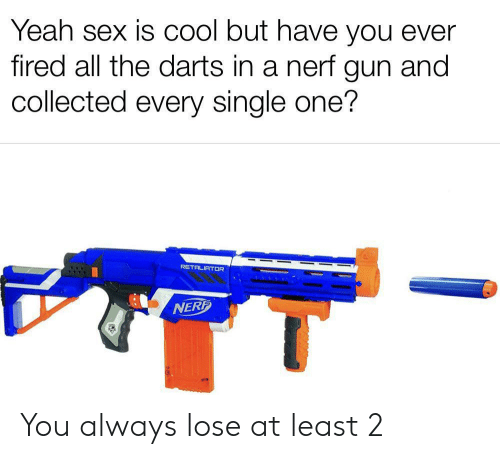 Cool But: Yeah sex is COol but have you ever  fired all the darts in a nerf gun and  collected every single one?  RETALIATOR  NERF You always lose at least 2