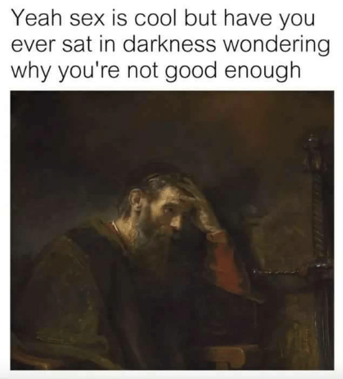 Cool But: Yeah sex is cool but have you  ever sat in darkness wondering  why you're not good enough