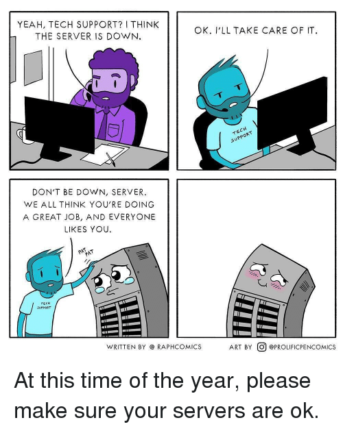 Tech Support: YEAH, TECH SUPPORT? I THINK  THE SERVER IS DOWN  OK. V'LL TAKE CARE OF IT.  DON'T BE DOWN, SERVER.  WE ALL THINK YOU'RE DOING  A GREAT JOB, AND EVERYONE  LIKES YOU.  TECH  SUPPORT  WRITTEN BY @ RAPHCOMICS  ART BY。@PROLIFICPENCOM.ICS At this time of the year, please make sure your servers are ok.