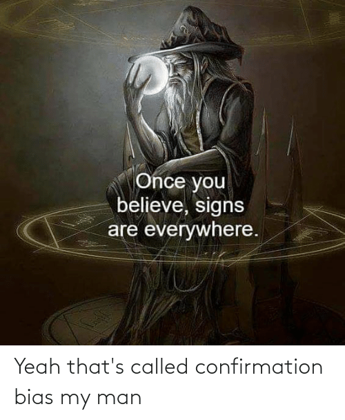 Confirmation Bias: Yeah that's called confirmation bias my man