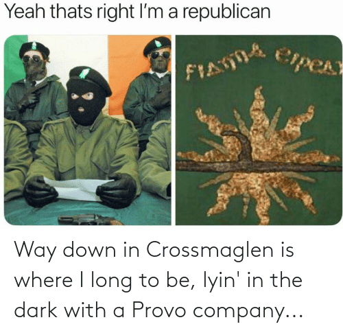 a republican: Yeah thats right I'm a republican  CipeA Way down in Crossmaglen is where I long to be, lyin' in the dark with a Provo company...