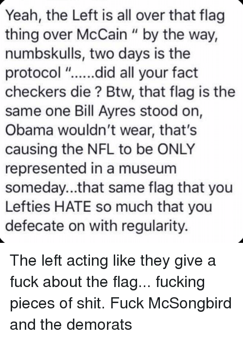 "Fucking, Memes, and Nfl: Yeah, the Left is all over that flag  thing over McCain "" by the way,  numbskulls, two days is the  protocol ""....did all your fact  checkers die? Btw, that flag is the  same one Bill Ayres stood on,  Obama wouldn't wear, that's  causing the NFL to be ONLY  represented in a museum  someday...that same flag that you  Lefties HATE so much that you  defecate on with regularity. The left acting like they give a fuck about the flag... fucking pieces of shit. Fuck McSongbird and the demorats"