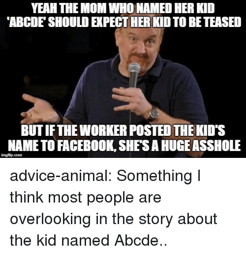 Advice, Facebook, and Tumblr: YEAH THE MOM WHO NAMED HER KID  ABCDE' SHOULD EXPECT HER KID TO BETEASED  BUT IFTHE WORKER POSTED THE KID'S  NAME TO FACEBOOK, SHES A HUGEASSHOLE  imgflip.com advice-animal:  Something I think most people are overlooking in the story about the kid named Abcde..