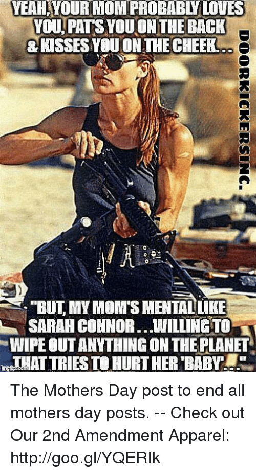 """sarah connor: YEAH,YOUR  MOM  PROBABLY  LOVES  YOU. PATS YOU ON THE BACK  KISSES YOU ON THE CHEEK  """"BUT, MY MOM'S MENTALUKE  SARAH CONNOR WILLINGTO  WIPE OUT ANYTHING ON THE PLANET  THAT TRIES TO HURT HER BABY The Mothers Day post to end all mothers day posts. -- Check out Our 2nd Amendment Apparel: http://goo.gl/YQERIk"""