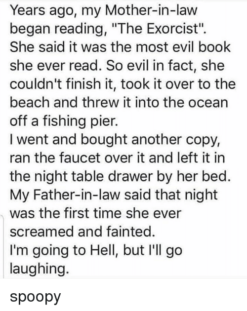"""exorcist: Years ago, my Mother-in-law  began reading, """"The Exorcist"""".  She said it was the most evil book  she ever read. So evil in fact, she  couldn't finish it, took it over to the  beach and threw it into the ocean  off a fishing pier.  I went and bought another copy,  ran the faucet over it and left it in  the night table drawer by her bed  My Father-in-law said that night  was the first time she ever  screamed and fainted  I'm going to Hell, but I'll go  laughing spoopy"""