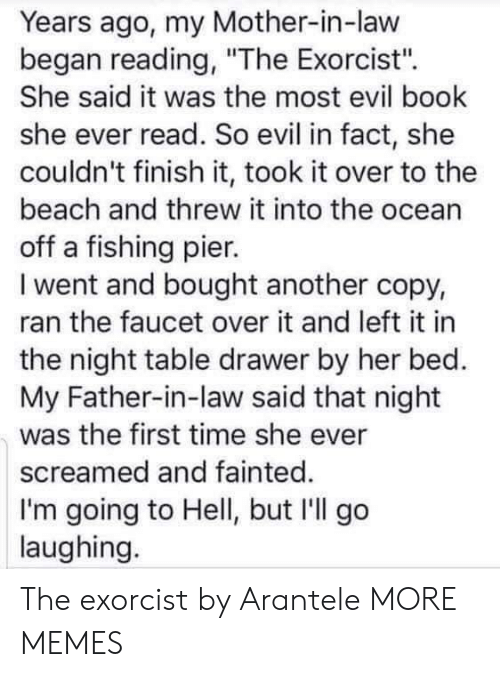 """exorcist: Years ago, my Mother-in-law  began reading, """"The Exorcist'"""".  She said it was the most evil book  she ever read. So evil in fact, she  couldn't finish it, took it over to the  beach and threw it into the ocean  off a fishing pier.  I went and bought another copy,  ran the faucet over it and left it in  the night table drawer by her bed.  My Father-in-law said that night  was the first time she ever  screamed and fainted.  I'm going to Hell, but I'll go  laughing. The exorcist by Arantele MORE MEMES"""