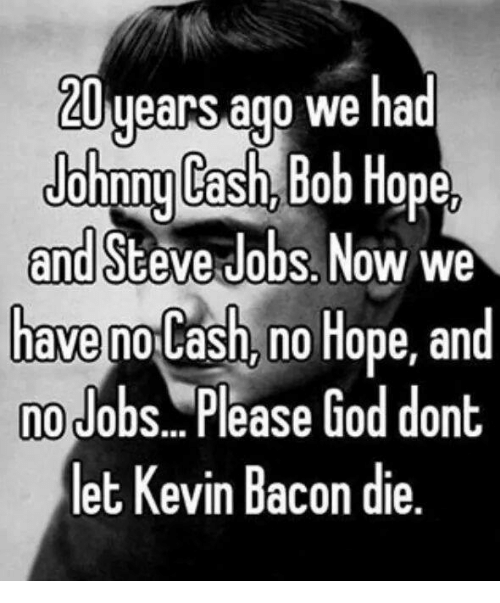 Kevin Bacon: years ago we had  Johnny Cash,  Bob Hope,  and Steve Jobs Now we  have  no Hope, and  nolash, no Job  Please God dont  let Kevin Bacon die.