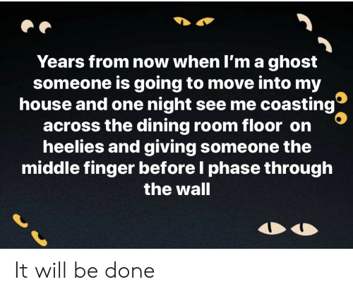 middle finger: Years from now when I'm a ghost  someone is going to move into my  house and one night see me coasting  across the dining room floor on  heelies and giving someone the  middle finger before I phase through  the wall It will be done