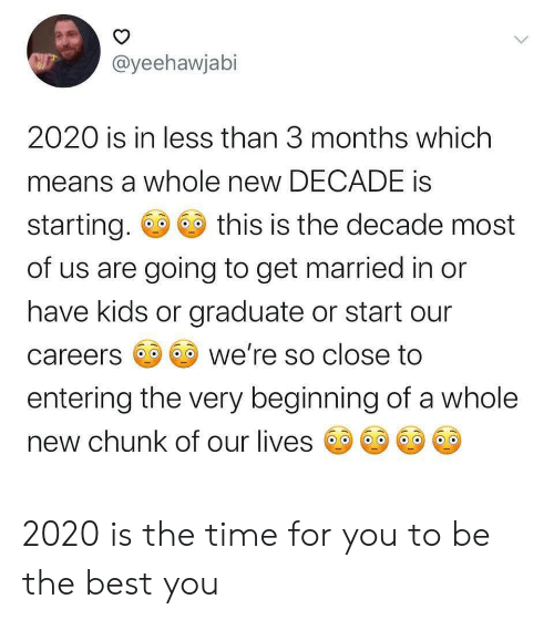 so close: @yeehawjabi  2020 is in less than 3 months which  means a whole new DECADE is  starting.  this is the decade most  of us are going to get married in or  have kids or graduate or start our  we're so close to  careers  entering the very beginning of a whole  new chunk of our lives  > 2020 is the time for you to be the best you