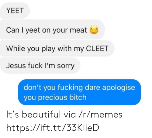 Beautiful, Bitch, and Fucking: YEET  Can I yeet on your meat  While you play with my CLEET  Jesus fuck I'm sorry  don't you fucking dare apologise  you precious bitch It's beautiful via /r/memes https://ift.tt/33KiieD