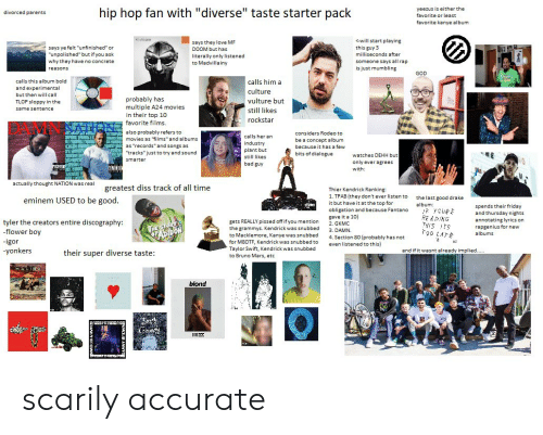 "Bad, Bruno Mars, and Diss: yeezus is either the  hip hop fan with ""diverse"" taste starter pack  divorced parents  favorite or least  favorite kanye album  <will start playing  says they love MF  DOOM but has  says ye felt ""unfinished"" or  ""unpolished"" but if you ask  this guy 3  milliseconds after  literally only listened  to Madvillainy  someone says all rap  is just mumbling  why they have no concrete  reasons  GOD  calls this album bold  calls him a  and experimental  culture  but then will call  probably has  multiple A24 movies  in their top 10  vulture but  TLOP sloppy in the  same sentence  still likes  rockstar  favorite films.  also probably refers to  movies as ""films"" and albums  as ""records"" and songs as  considers Rodeo to  calls her an  LTE  be a concept album  industry  plant but  because it has a few  ""tracks"" just to try and sound  bits of dialogue  watches DEHH but  still likes  smarter  only ever agrees  bad guy  with:  actually thought NATION was real  greatest diss track of all time  Thier Kendrick Ranking:  1. TPAB (they don't ever listen to  eminem USED to be good.  the last good drake  it but have it at the top for  obligation and because Fantano  gave it a 10  album:  spends their friday  and thursday nights  annotating lyrics on  rapgenius for new  YCURE  READING  THiS TS  ooLA  tyler the creators entire discography:  -flower boy  gets REALLY pissed off if you mention  the grammys. Kendrick was snubbed  to Macklemore, Kanye was snubbed  HE STOR  FAsDon  2. GKMC  3. DAMN  4. Section 80 (probably has not  even listened to this)  albums  -igor  yonkers  for MBDTF, Kendrick was snubbed to  Taylor Swift, Kendrick was snubbed  and if it wasnt already implied..  their super diverse taste:  to Bruno Mars, etc  blond scarily accurate"