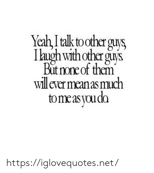 Yeh: Yeh,İtalktooterguvs,  I lugh withother guis  But none of them  Iill ever meanas much  tomeas youda https://iglovequotes.net/