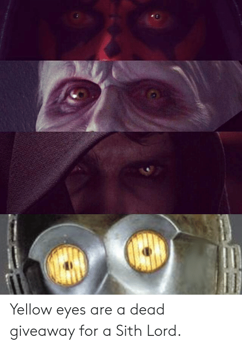 yellow eyes: Yellow eyes are a dead giveaway for a Sith Lord.