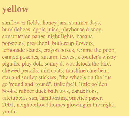"Preschool: yellow  sunflower fields, honey jars, summer days,  bumblebees, apple juice, playhouse disney,  construction paper, night lights, banana  popsicles, preschool, buttercup flowers  lemonade stands, crayon boxes, winnie the pooh,  canned peaches, autumn leaves, a toddler's wispy  pigtails, play doh, sunny d, woodstock the bird  chewed pencils, rain coats, funshine care bear,  star and smiley stickers, ""the wheels on the bus  go 'round and 'round"", tinkerbell, little golden  books, rubber duck bath toys, dandelions  teletubbies sun, handwriting practice paper  2001, neighborhood homes glowing in the night  youth"