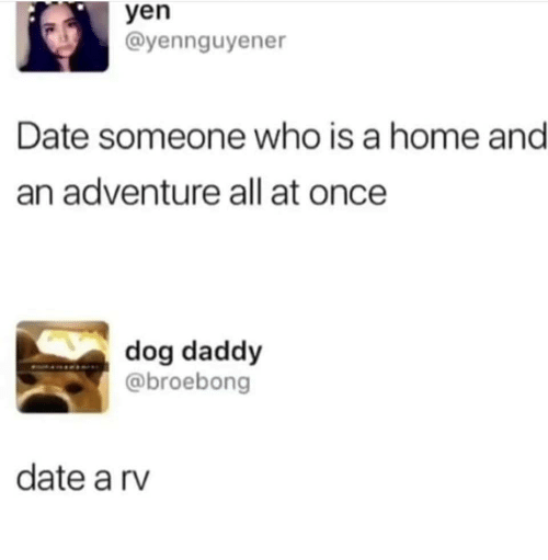 Date, Home, and Dog: yen  @yennguyener  Date someone who is a home and  an adventure all at once  dog daddy  @broebong  date a rv