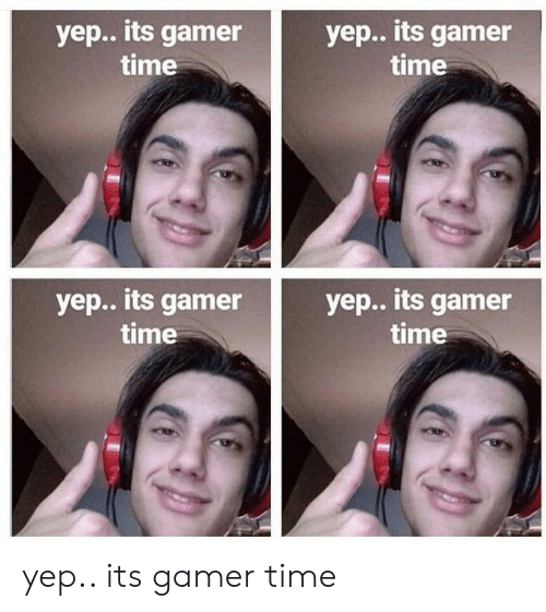 Time, Gamer, and Yep: yep.. its gamer  time  yep.. its gamer  time  yep.. its gamer  time  yep.. its gamer  time yep.. its gamer time