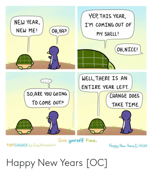 kop: YEP, THIS YEAR,  NEW YEAR,  I'M COMING OUT OF  NEW ME!  OH, YA?  MY SHELL!  OH, NICE!  WELL, THERE IS AN  ENTIRE YEAR LEFT.  SO,ARE YOU GOING  CHANGE DOES  TO COME OUT?  TAKE TIME.  Give yourself time.  4AMSHOWER by Guy Kop sombut  Happy New Years L-1/1/20  4AMSHOWER by Guy Kopsombut Happy New Years [OC]