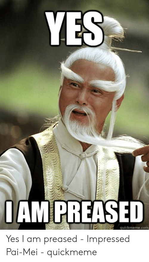 pai mei: YES  1 AMPREASED  quickmeme.com Yes I am preased - Impressed Pai-Mei - quickmeme