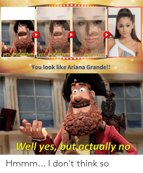 ariana grande: |yes, but actua  yes, but actualyes, but actua.  You look like Ariana Grande!!  Well yes, but actually no Hmmm... I don't think so