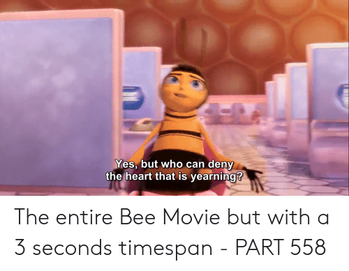 Bee Movie, Heart, and Movie: Yes, but who can deny  the heart that is yearning?  INT The entire Bee Movie but with a 3 seconds timespan - PART 558