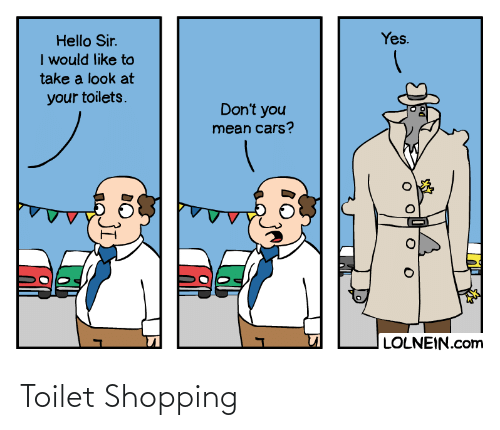 You Mean: Yes.  Hello Sir.  I would like to  take a look at  your toilets.  Don't you  mean cars?  LOLNEIN.com Toilet Shopping