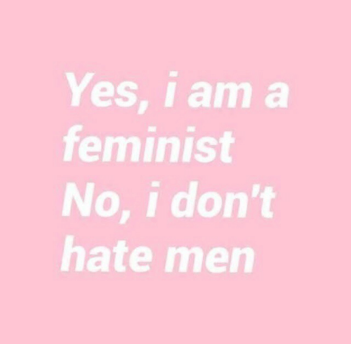Yes, Feminist, and Hate: Yes, i am a  feminist  No, i don't  hate men