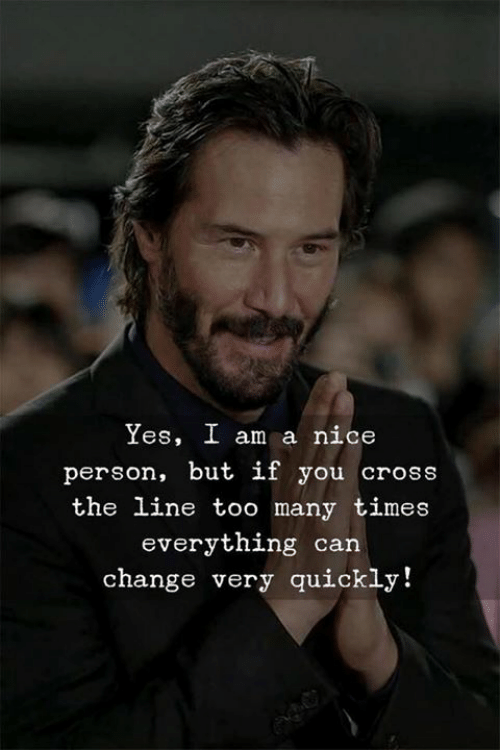 Nice Person: Yes, I am a nice  person, but if you cross  the line too many times  everything can  change very quickly!