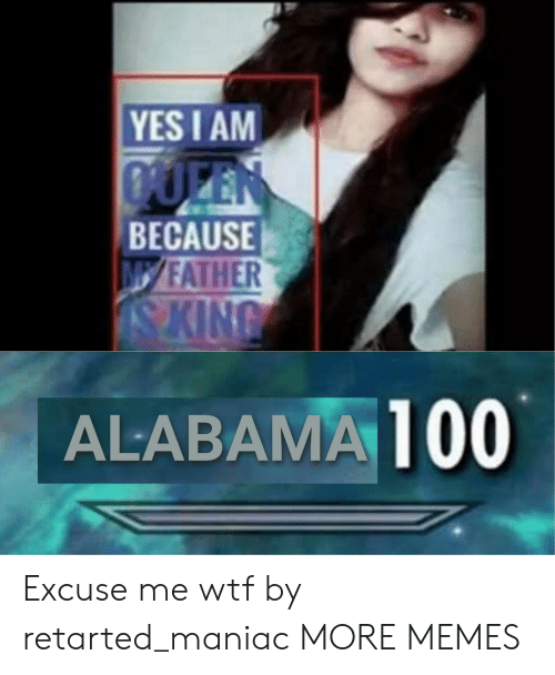 Anaconda, Dank, and Memes: YES I AM  BECAUSE  FATHER  ALABAMA 100 Excuse me wtf by retarted_maniac MORE MEMES