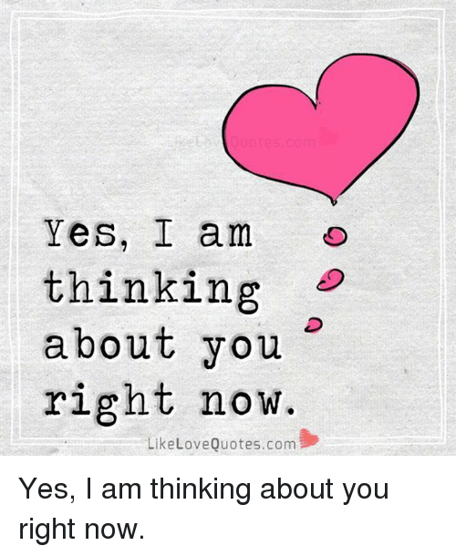 love quote: Yes, I am  thinking  about you  right now.  Like Love Quotes.com Yes, I am thinking about you right now.