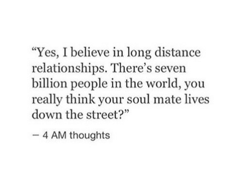 """long distance: """"Yes, I believe in long distance  relationships. There's seven  billion people in the world, you  really think your soul mate lives  down the street?""""  35  4 AM thoughts"""