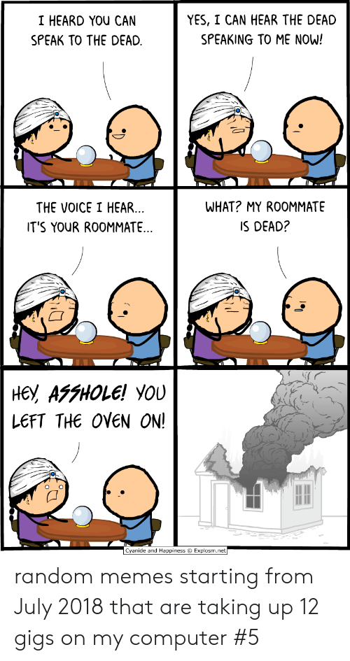 Explosm Net: YES, I CAN HEAR THE DEAD  I HEARD YOU CAN  SPEAKING TO ME NOW!  SPEAK TO THE DEAD  WHAT? MY ROOMMATE  THE VOICE I HEAR...  IT'S YOUR ROOMMATE..  IS DEAD?  не, АFFНOLE! YOU  LEFT THE OVEN ON!  Cyanide and Happiness Explosm.net random memes starting from July 2018 that are taking up 12 gigs on my computer #5