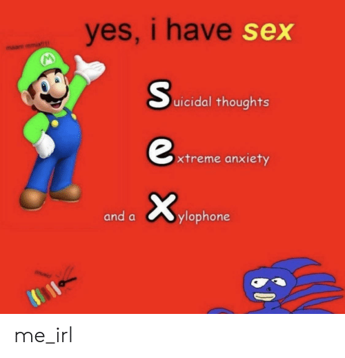 Sex, Anxiety, and Irl: yes, i have  sex  maam mmia  uicidal thoughts  xtreme anxiety  and aylophone me_irl