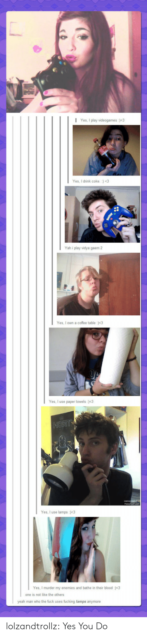 Fucking, Tumblr, and Yah: Yes, I play videogames :3  Yes, I drink coke. :) <3  Yah i play vidya gaem 2  Yes, I own a coffee table :)<3  Yes, I use paper towels :<3  1MOSTIY  Yes, I use lamps :<3  Yes, I murder my enemies and bathe  their blood :)<3  one is not like the others  yeah man who the fuck uses fucking lamps anymore lolzandtrollz:  Yes You Do
