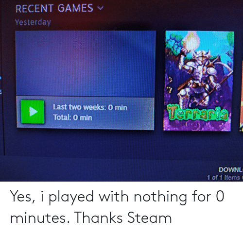steam: Yes, i played with nothing for 0 minutes. Thanks Steam