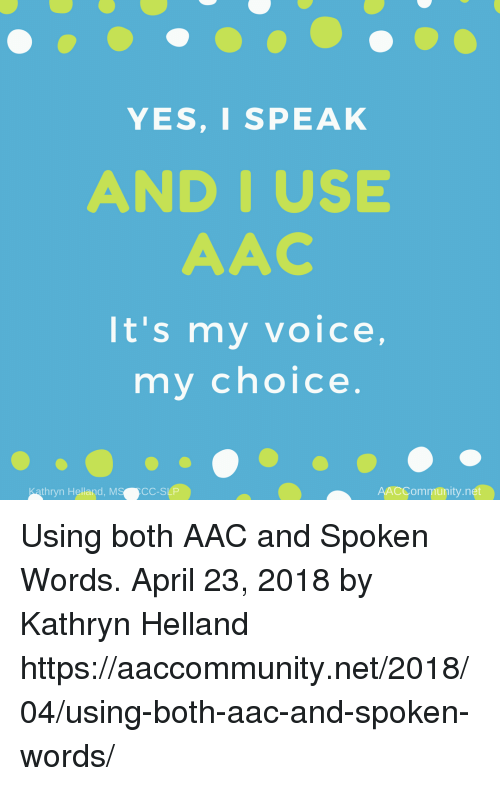 aac: YES,I SPEAK  AND IUSE  AAC  It's my voice,  my choice  thryn Helland, MS  CC-SLP  AACCommunity.net Using both AAC and Spoken Words. April 23, 2018 by Kathryn Helland  https://aaccommunity.net/2018/04/using-both-aac-and-spoken-words/