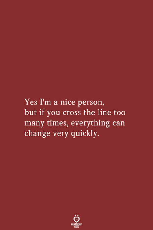 Cross, Change, and Nice: Yes I'm a nice person,  but if you cross the line too  many times, everything can  change very quickly.  RELATIONSHIP  LES