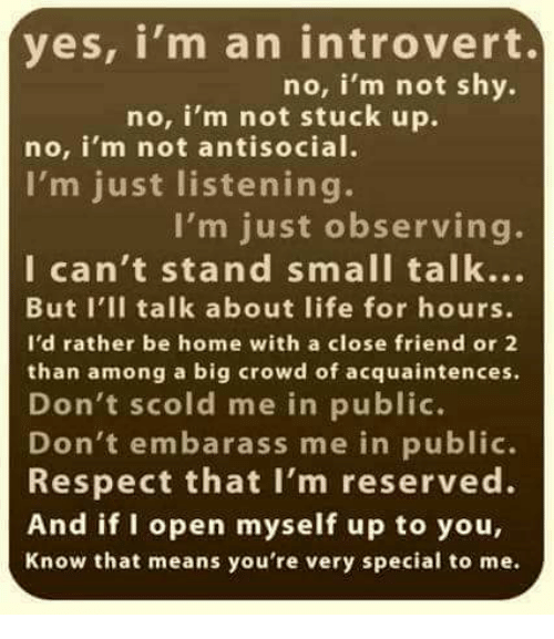 Introvert, Life, and Respect: yes, i'm an introvert.  no, i'm not shy.  no, i'm not stuck up.  no, i'm not antisocial.  I'm just listening.  I'm just observing.  I can't stand small talk...  But I'II talk about life for hours.  I'd rather be home with a close friend or 2  than among a big crowd of acquaintences.  Don't scold me in public.  Don't embarass me in public.  Respect that I'm reserved.  And if I open myself up to you,  Know that means you're very special to me.