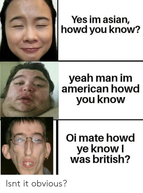 Asian, Yeah, and American: Yes im asian,  howd you know?  yeah man im  american howd  you know  Oi mate howd  ye knowI  was british? Isnt it obvious?