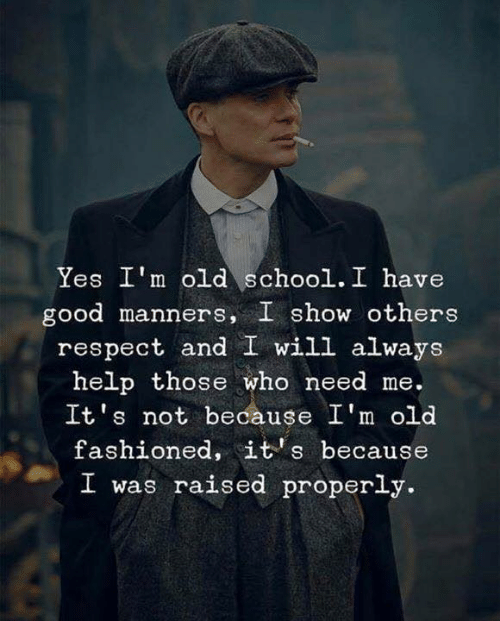 Manners: Yes I'm old school. I have  good manners, I show others  respect and I will always  help those who need me.  It's not because I'm old  fashioned, it's because  I was raised properly.