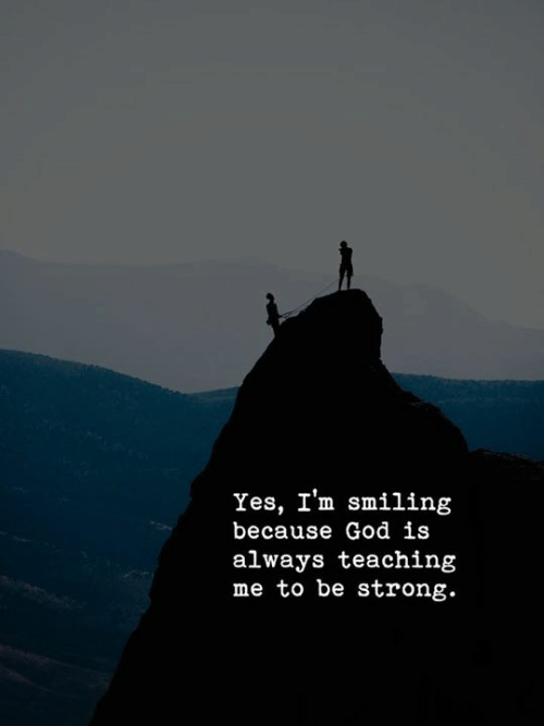 Strongly: Yes, I'm smiling  because God is  always teachintg  me to be strong.
