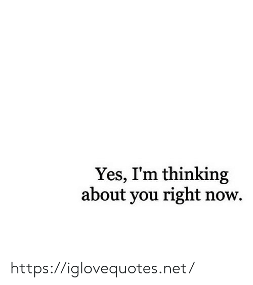 Im Thinking: Yes, I'm thinking  about you right now. https://iglovequotes.net/