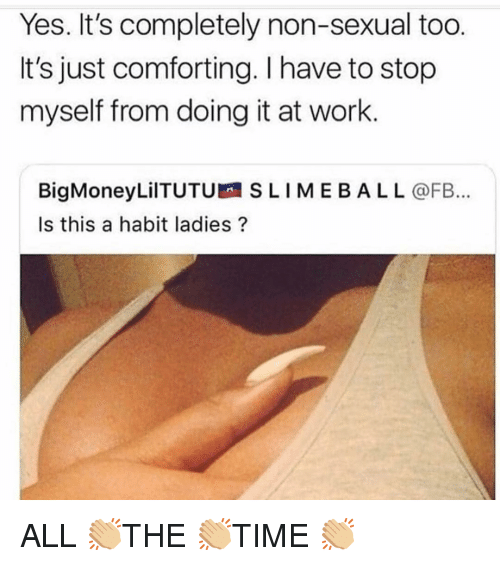 Work, Girl Memes, and Yes: Yes. It's completely non-sexual too.  It's just comforting. I have to stop  myself from doing it at work  BigMoneyLilTUTUSLIMEBALL@FB...  Is this a habit ladies? ALL 👏🏼THE 👏🏼TIME 👏🏼