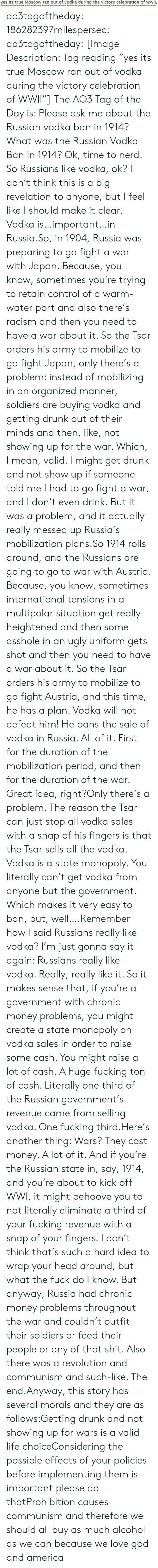 "America, Drunk, and Fucking: yes its true Moscow ran out of vodka during the victory celebration of WWII, ao3tagoftheday:  186282397milespersec:  ao3tagoftheday:  [Image Description: Tag reading ""yes its true Moscow ran out of vodka during the victory celebration of WWII""]  The AO3 Tag of the Day is: Please ask me about the Russian vodka ban in 1914?   What was the Russian Vodka Ban in 1914?  Ok, time to nerd. So Russians like vodka, ok? I don't think this is a big revelation to anyone, but I feel like I should make it clear. Vodka is…important…in Russia.So, in 1904, Russia was preparing to go fight a war with Japan. Because, you know, sometimes you're trying to retain control of a warm-water port and also there's racism and then you need to have a war about it. So the Tsar orders his army to mobilize to go fight Japan, only there's a problem: instead of mobilizing in an organized manner, soldiers are buying vodka and getting drunk out of their minds and then, like, not showing up for the war. Which, I mean, valid. I might get drunk and not show up if someone told me I had to go fight a war, and I don't even drink. But it was a problem, and it actually really messed up Russia's mobilization plans.So 1914 rolls around, and the Russians are going to go to war with Austria. Because, you know, sometimes international tensions in a multipolar situation get really heightened and then some asshole in an ugly uniform gets shot and then you need to have a war about it. So the Tsar orders his army to mobilize to go fight Austria, and this time, he has a plan. Vodka will not defeat him! He bans the sale of vodka in Russia. All of it. First for the duration of the mobilization period, and then for the duration of the war. Great idea, right?Only there's a problem. The reason the Tsar can just stop all vodka sales with a snap of his fingers is that the Tsar sells all the vodka. Vodka is a state monopoly. You literally can't get vodka from anyone but the government. Which makes it very easy to ban, but, well….Remember how I said Russians really like vodka? I'm just gonna say it again: Russians really like vodka. Really, really like it. So it makes sense that, if you're a government with chronic money problems, you might create a state monopoly on vodka sales in order to raise some cash. You might raise a lot of cash. A huge fucking ton of cash. Literally one third of the Russian government's revenue came from selling vodka. One fucking third.Here's another thing: Wars? They cost money. A lot of it. And if you're the Russian state in, say, 1914, and you're about to kick off WWI, it might behoove you to not literally eliminate a third of your fucking revenue with a snap of your fingers! I don't think that's such a hard idea to wrap your head around, but what the fuck do I know. But anyway, Russia had chronic money problems throughout the war and couldn't outfit their soldiers or feed their people or any of that shit. Also there was a revolution and communism and such-like. The end.Anyway, this story has several morals and they are as follows:Getting drunk and not showing up for wars is a valid life choiceConsidering the possible effects of your policies before implementing them is important please do thatProhibition causes communism and therefore we should all buy as much alcohol as we can because we love god and america"