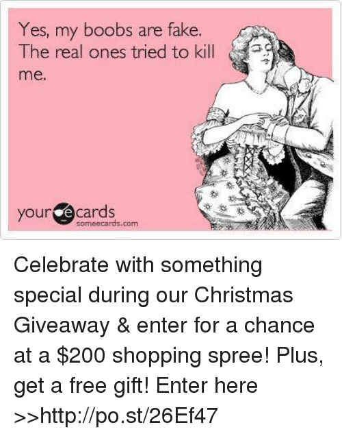 Dank, Ecards, and The Real: Yes, my boobs are fake.  The real ones tried to kill  your e some ecards com  Cards Celebrate with something special during our Christmas Giveaway & enter for a chance at a $200 shopping spree! Plus, get a free gift! Enter here >>http://po.st/26Ef47